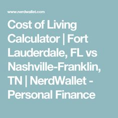 Cost of Living Calculator   Fort Lauderdale, FL vs Nashville-Franklin, TN   NerdWallet - Personal Finance
