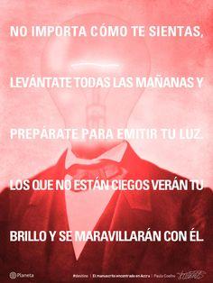 «No importa cómo te sientas, levántate todas las mañanas y prepárate para emitir tu luz.  Los que no están ciegos verán tu brillo y se maravillarán con él.» - @Paulo Fernandes Coelho, en 'El manuscrito encontrado en Accra'. | http://www.comunidadcoelho.com/ | http://www.twitter.com/ComunidadCoelho | http://www.youtube.com/ComunidadCoelho | http://www.pinterest.com/ComunidadCoelho | http://www.instagram.com/ComunidadCoelho #destino #paulocoelho #coelho #quotes #citas #manuscritoAccra