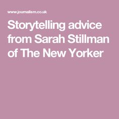 Storytelling advice from Sarah Stillman of The New Yorker