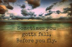 Sometimes falling occurs before you can really fly! Choose to soar among the clouds! I believe in you!