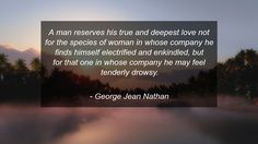 A man reserves his true and deepest love not for the species of woman in whose company he finds himself electrified and enkindled, but for that one in whose company he may feel tenderly drowsy.      #Love #LoveQuotes #quote #quotes