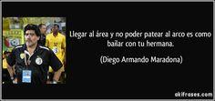 Llegar al área y no poder patear al arco es como bailar con tu hermana. (Diego Armando Maradona)