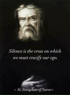 """Seraphim of Sarov - """"Silence is the cross on which we must crucify our ego. Catholic Quotes, Catholic Prayers, Religious Quotes, Spiritual Life, Spiritual Quotes, Spiritual Messages, Christian Faith, Christian Quotes, Saint Quotes"""