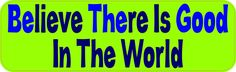 10inx3in Green Believe There Is Good In The World Bumper Sticker Stickers