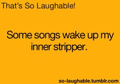 Some songs wake up my inner stripper