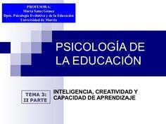 PSICOLOGÍA DE LA EDUCACIÓN INTELIGENCIA, CREATIVIDAD Y CAPACIDAD DE APRENDIZAJE TEMA 3:TEMA 3: II PARTEII PARTE PROFESORA:PROFESORA: Marta Sainz GómezMarta Sai…
