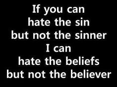 If you can hate the sin but not the sinner, I can hate the beliefs but not the believer