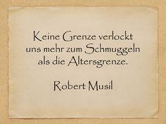 Keine Grenze verlockt uns mehr zum Schmuggeln als die Altersgrenze.  Robert Musil  http://zumgeburtstag.org/geburtstagssprueche/keine-grenze-verlockt/