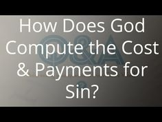 How Does God Compute the Cost & Payments for Sin?