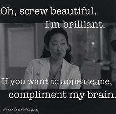 """Oh, to hell with the beauty. I am bright! If you want to make me a compliment, do it to my brain. ""  ---Cristina Yang"