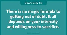No magic formula. It takes intensity, willingness and sacrifice. AND BABY STEPS!!! ;)  Dave Ramsey