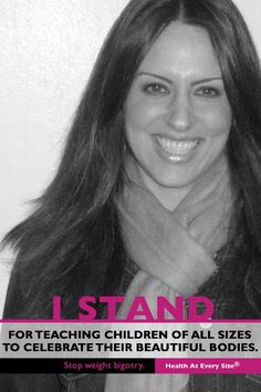 """I STAND  for teaching children of all sizes to celebrate their beautiful bodies.      Stop Weight Bigotry 