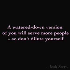 A watered-down version of you will serve more people ...so don't dilute yourself