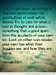 """George Eliot quote- """"Truy to care about something in this vast world besides the gratification of small selfish desires…. Look on other lives besides your own. See what their troubles are. Amazing Quotes, Best Quotes, Nice Quotes, George Eliot Quotes, Words Quotes, Sayings, Qoutes, Say That Again, Literary Quotes"""