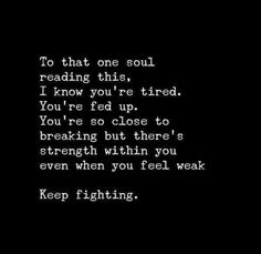 Inspirational Quotes about Strength : QUOTATION - Image : As the quote says - Description Keep Fighting. You can do it. I know it's hard, and you're tired but please donn't give up Words Quotes, Wise Words, Life Quotes, Teen Quotes, Quotes Quotes, Fed Up Quotes, Life Sayings, Advice Quotes, Attitude Quotes