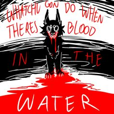 ♦What'cha gonna do when there's, there's blood in the water.