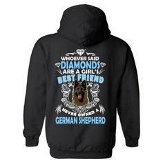 Whoever Said Diamonds Are A Girls Best Friend Never Owned A German Shepherd Hoodie! Get YOURS Here! ==> http://www.spectaculartees.com/shop/view_product/Whoever_Said_Diamonds_Are_A_Girls_Best_Friend_Never_Owned_A_German_Shepherd?n=5801432
