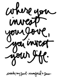 where you invest your love, you invest your life. #quote from Mumford & sons, Awake my Soul @aliedwards
