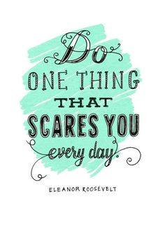 do one thing that scares you everyday