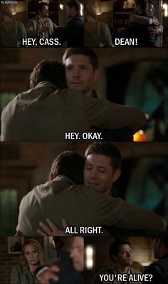 Quote from Supernatural 12x01 Dean Winchester: Hey, Cass. Castiel: Dean! Dean Winchester: Hey. Okay. All right. Castiel: Dean. You're alive? Dean Winchester: Yeah.