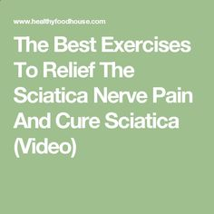 The Best Exercises To Relief The Sciatica Nerve Pain And Cure Sciatica (Video)