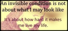 An invisible condition is not about what I may look like .... It's about how hard it makes me live my life!