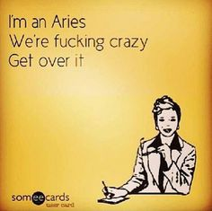 Aries, Vädur I'm and Aries. We're fucking crazy. Get over it.
