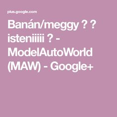 Banán/meggy 🍒 🍌 isteniiiii 😘 - ModelAutoWorld (MAW) - Google+