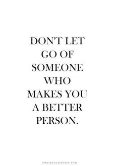 Don't let go of someone who makes you a better person