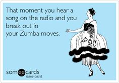 That moment you hear a song on the radio and you break out in your Zumba moves.