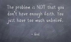 The problem is NOT that you don't have enough faith. You just have too much unbelief.