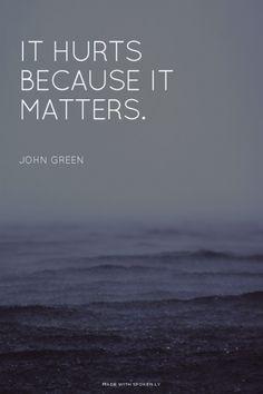 It hurts because it matters. John Green  