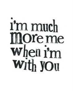 "Im much more ""me"" when I'm with you!love when im with him no judgement jus Love❤"