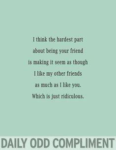 La parte más dura de ser tu amigo es hacer que parezca que aprecio a mis otros amigos tanto como a ti... Es ridículo