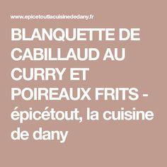 BLANQUETTE DE CABILLAUD AU CURRY ET POIREAUX FRITS - épicétout, la cuisine de dany
