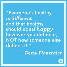 """""""Everyone's healthy is different and that healthy should equal happy however you define it, NOT how someone else defines it."""" ~ Derek Flanzraich"""