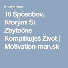 18 Spôsobov, Ktorými Si Zbytočne Komplikuješ Život   Motivation-man.sk Motivation, Inspiration