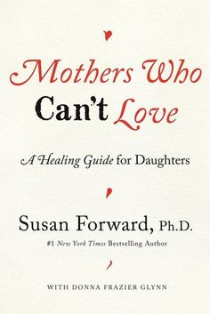 Mothers Who Can't Love: A Healing Guide for Daughters by Susan Forward, Donna Frazier