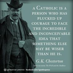 """""""A Catholic is a person who has plucked up courage to face the incredible and inconceivable idea that something else may be wiser than he is."""" -G.K. Chesterton"""