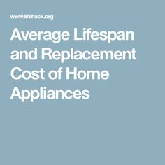 Average Lifespan and Replacement Cost of Home Appliances