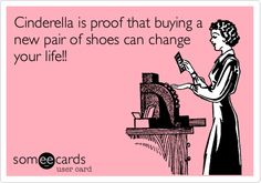 Cinderella is proof that buying a new pair of shoes can change your life!!