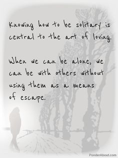 Knowing how to be solitary is central to the art of loving. When we can be alone we can be with others without using them as a means of escape.