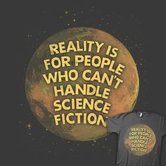"""""""Reality is for people who can't handle science fiction."""""""