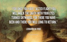 For once you have tasted flight you will walk the earth with your eyes turned skywards, for there you have been and there you will long to return. - Leonardo da Vinci at Lifehack QuotesMore great quotes at http://quotes.lifehack.org/by-author/leonardo-da-vinci/