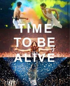 'Time to be alive!' - quote from 'Do or Die' by 30 Seconds to Mars