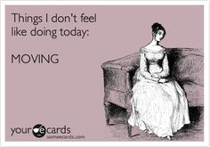 Things I don't feel like doing today: MOVING.