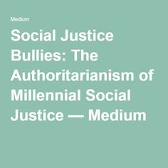 Social Justice Bullies: The Authoritarianism of Millennial Social Justice — Medium