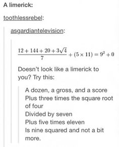 A dozen, a gross, and a score; Plus three times the square root of four; Divided by seven; Plus five times eleven; Is nine squared and not a bit more.