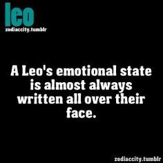 Leo - this is ridiculously true in my case. I may think I'm hiding my true emotions but some how those that know me can read me just by looking at my expressions