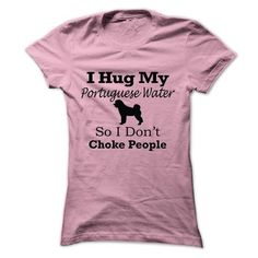 I hug my  Portuguese Water so i dont choke people T-Shirts, Hoodies (19$ ==►► Shopping Here!)
